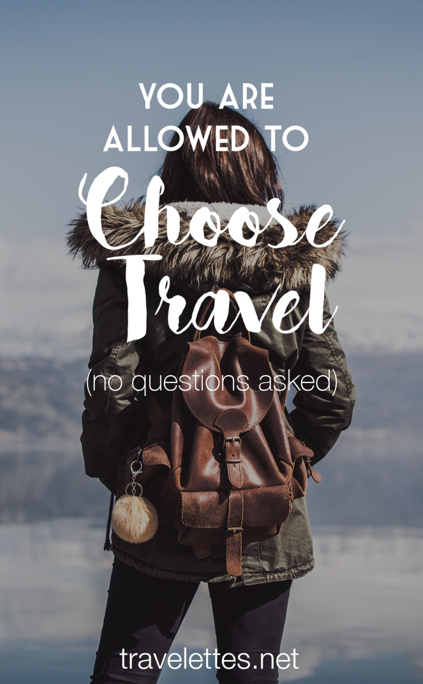 Many will ask why you decide to spend your money & time on travel - but you don't owe anyone an explanation. You're allowed to choose travel!