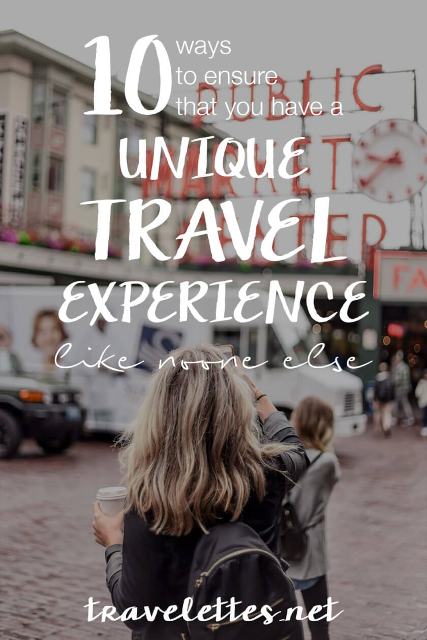 10 Ways to Ensure you have a Unique Travel Experience like No One Else   Travelettes  It's tempting to plan every detail of your entire trip in advance - but you might lose the opportunity to make your own discoveries! Here are 10 ways to ensure you have a unique travel experience like no one else!